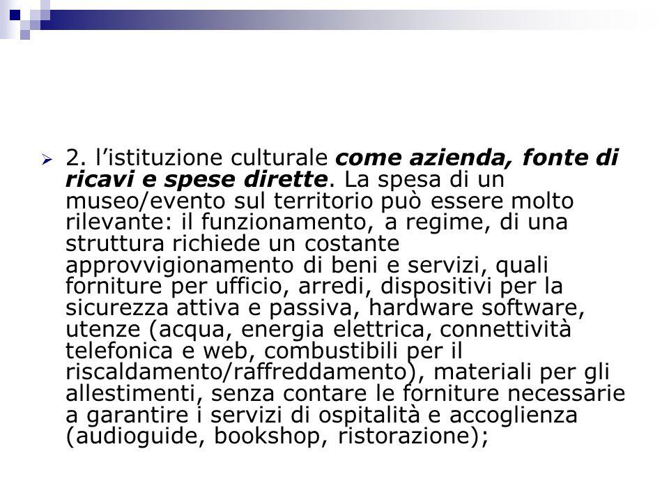 2. listituzione culturale come azienda, fonte di ricavi e spese dirette. La spesa di un museo/evento sul territorio può essere molto rilevante: il fun