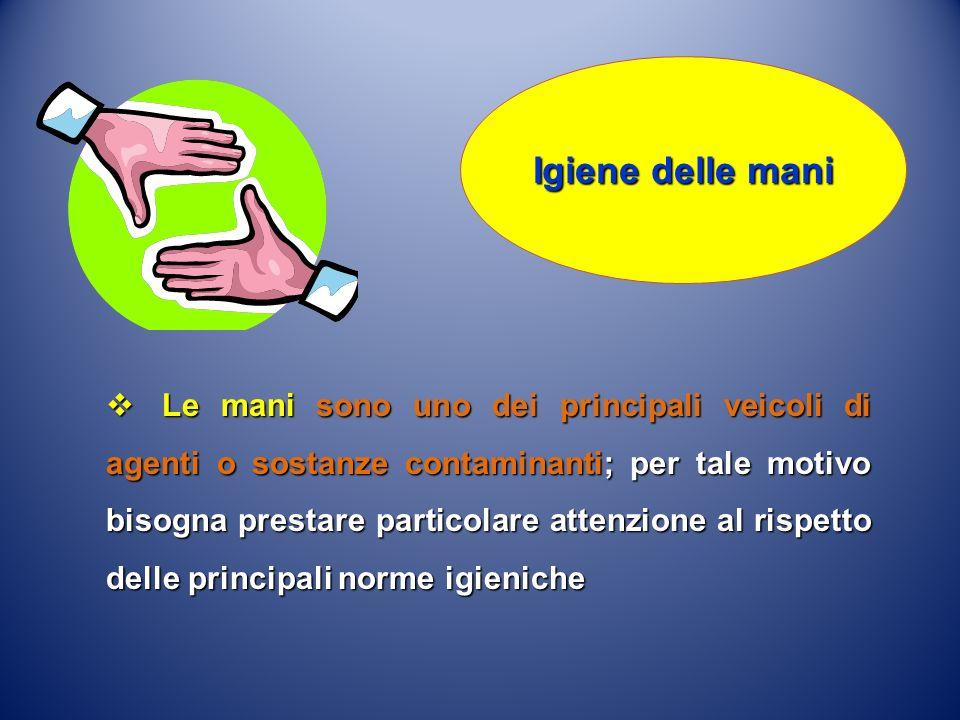 Le mani sono uno dei principali veicoli di agenti o sostanze contaminanti; per tale motivo bisogna prestare particolare attenzione al rispetto delle p