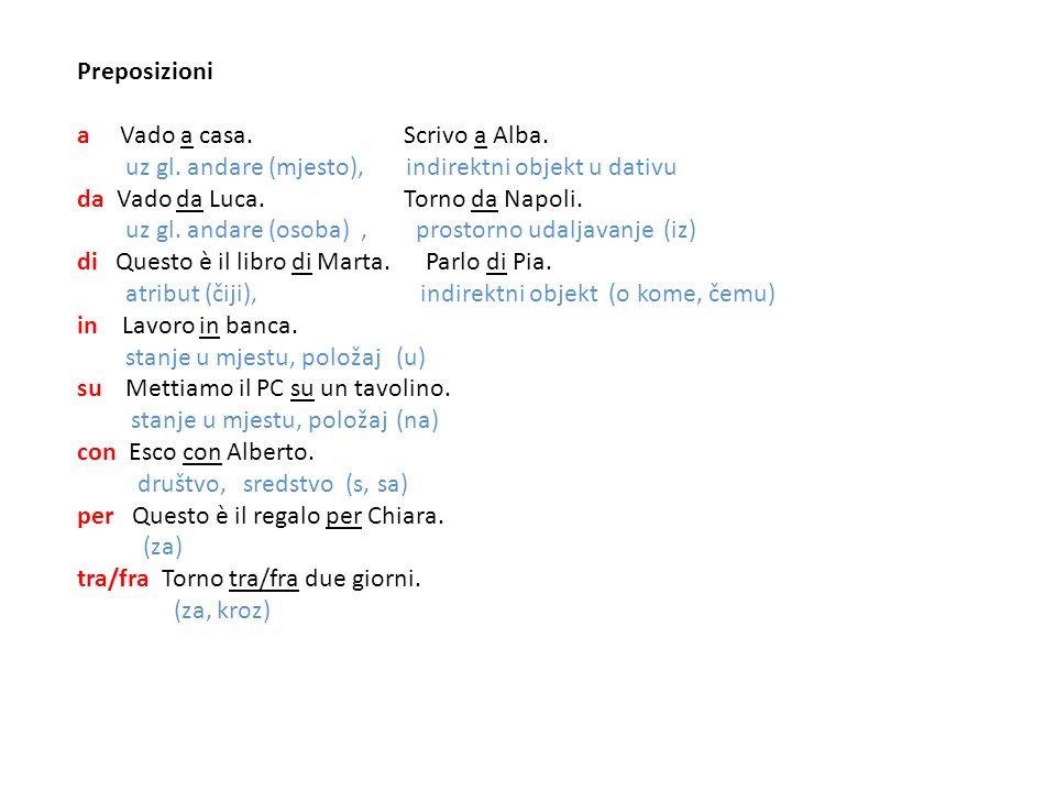 Preposizioni a Vado a casa. Scrivo a Alba. uz gl. andare (mjesto), indirektni objekt u dativu da Vado da Luca. Torno da Napoli. uz gl. andare (osoba),