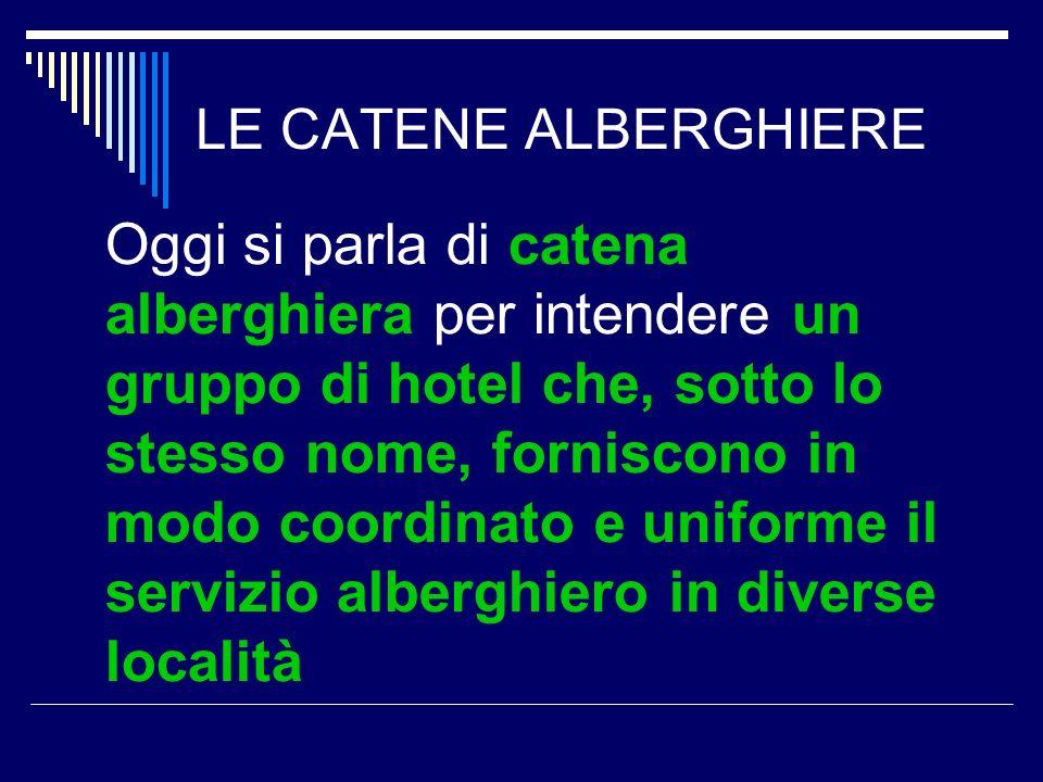 LE CATENE ALBERGHIERE Oggi si parla di catena alberghiera per intendere un gruppo di hotel che, sotto lo stesso nome, forniscono in modo coordinato e