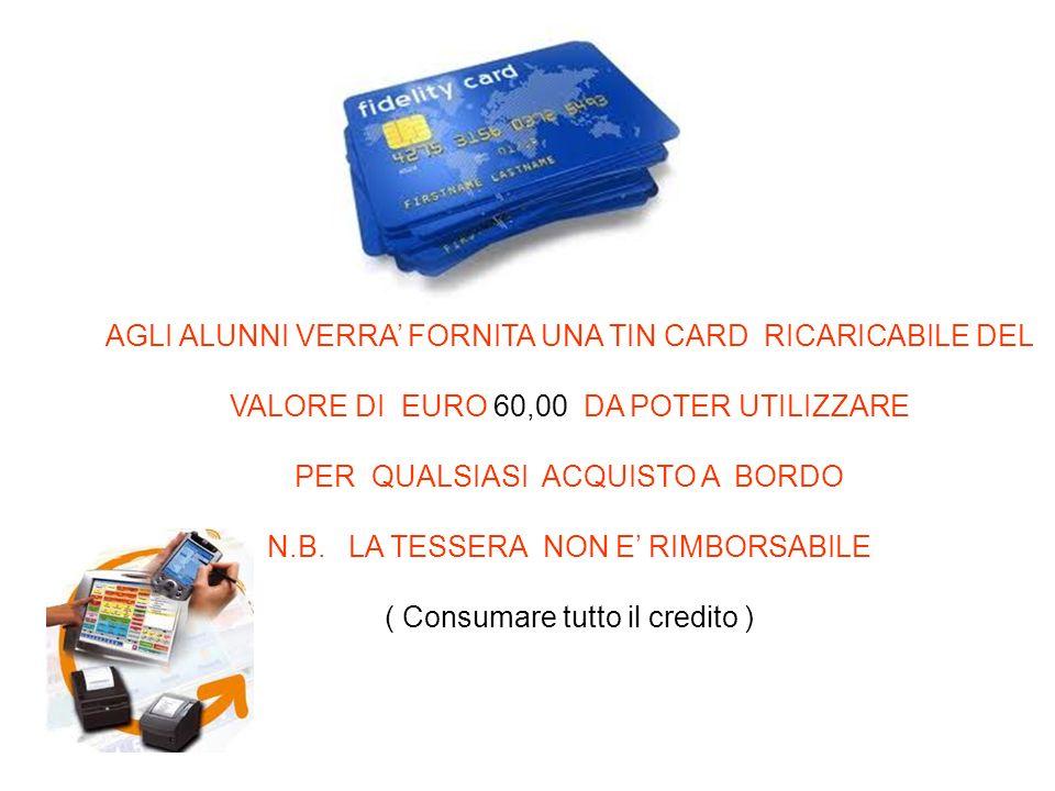 AGLI ALUNNI VERRA FORNITA UNA TIN CARD RICARICABILE DEL VALORE DI EURO 60,00 DA POTER UTILIZZARE PER QUALSIASI ACQUISTO A BORDO N.B.