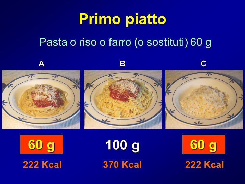 Primo piatto Pasta o riso o farro (o sostituti) 60 g 60 g 100 g 370 Kcal 222 Kcal ABC