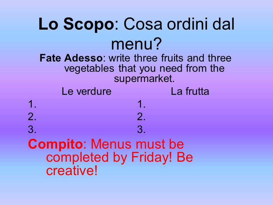 Lo Scopo: Cosa ordini dal menu? Fate Adesso: write three fruits and three vegetables that you need from the supermarket. Le verdureLa frutta1. 2. 3. C