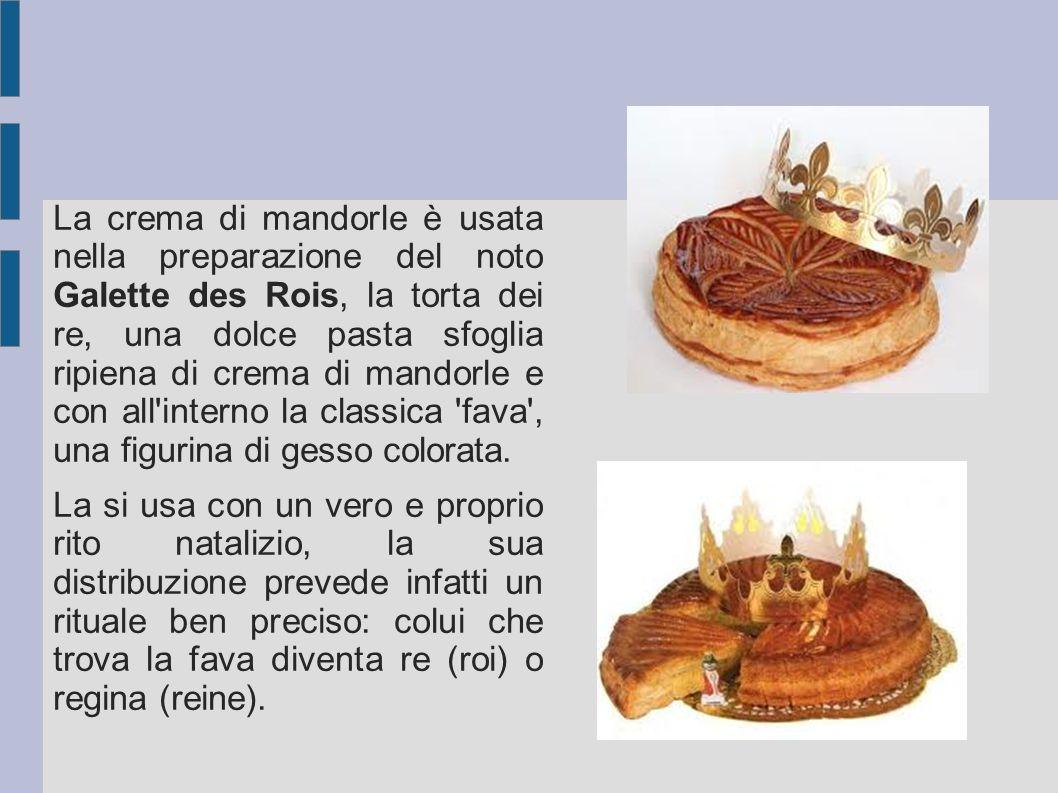 La crema di mandorle è usata nella preparazione del noto Galette des Rois, la torta dei re, una dolce pasta sfoglia ripiena di crema di mandorle e con all interno la classica fava , una figurina di gesso colorata.