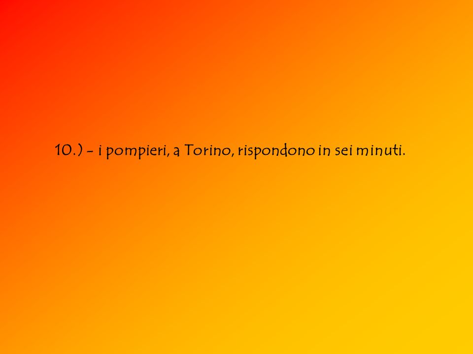 10.) - i pompieri, a Torino, rispondono in sei minuti.