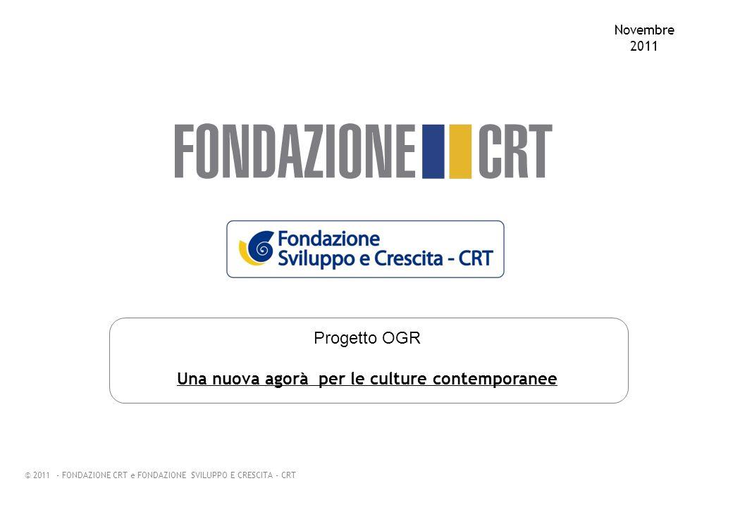 Progetto OGR Una nuova agorà per le culture contemporanee Novembre 2011 © 2011 - FONDAZIONE CRT e FONDAZIONE SVILUPPO E CRESCITA - CRT