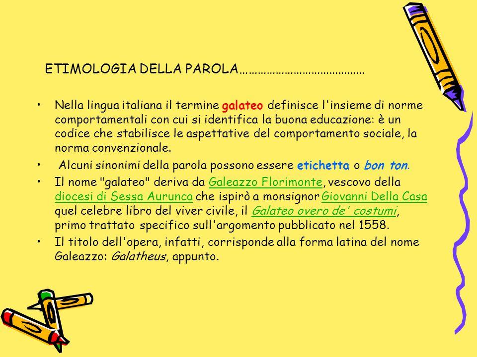 ETIMOLOGIA DELLA PAROLA…………………………………… Nella lingua italiana il termine galateo definisce l'insieme di norme comportamentali con cui si identifica la b