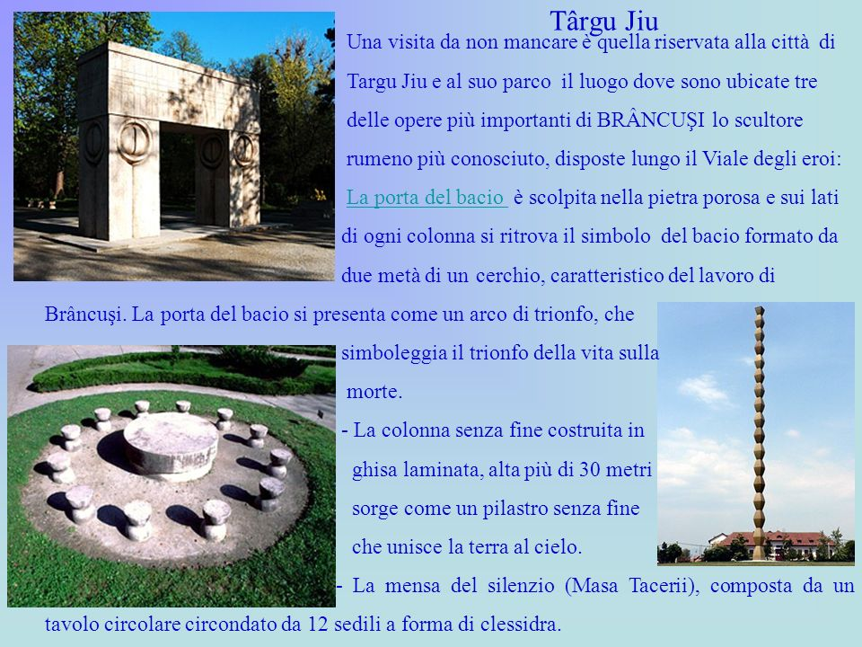 Târgu Jiu Una visita da non mancare è quella riservata alla città di Targu Jiu e al suo parco il luogo dove sono ubicate tre delle opere più important
