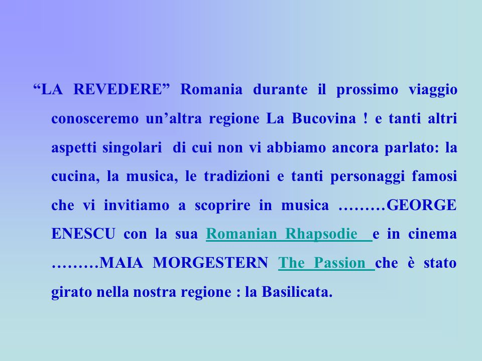 LA REVEDERE Romania durante il prossimo viaggio conosceremo unaltra regione La Bucovina ! e tanti altri aspetti singolari di cui non vi abbiamo ancora