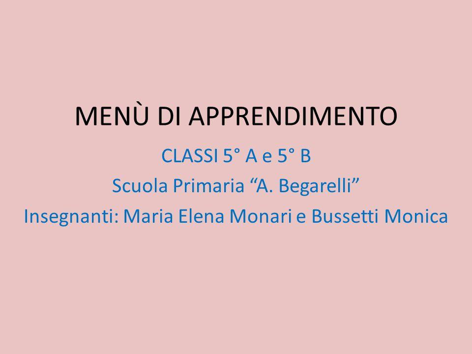 MENÙ DI APPRENDIMENTO CLASSI 5° A e 5° B Scuola Primaria A. Begarelli Insegnanti: Maria Elena Monari e Bussetti Monica