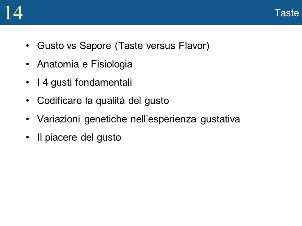 14 Taste Gusto vs Sapore (Taste versus Flavor) Anatomia e Fisiologia I 4 gusti fondamentali Codificare la qualità del gusto Variazioni genetiche nelle