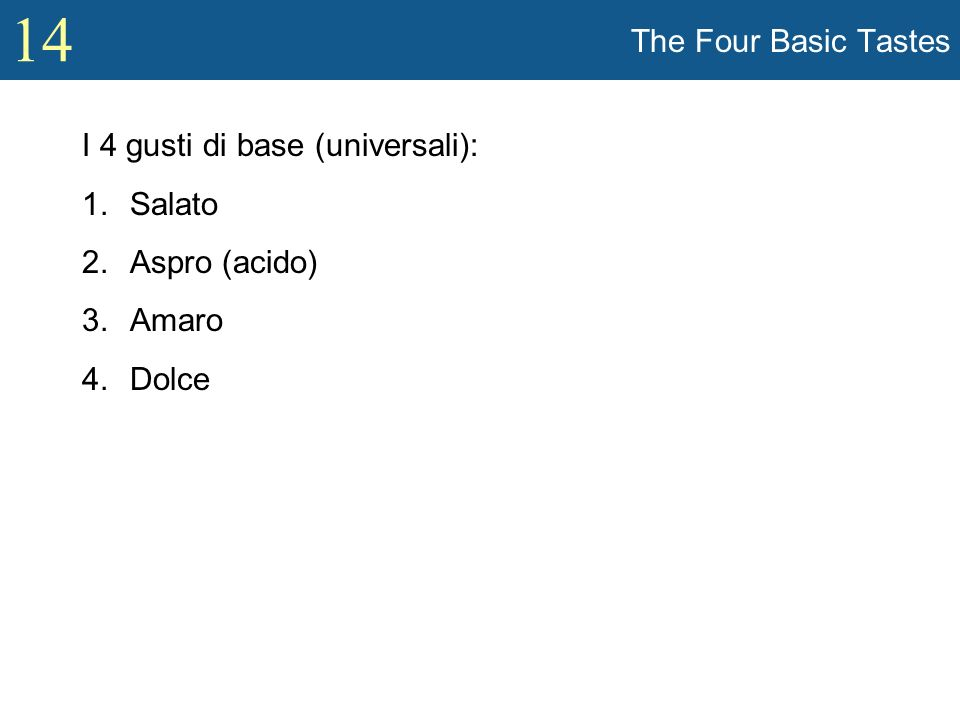 14 The Four Basic Tastes I 4 gusti di base (universali): 1.Salato 2.Aspro (acido) 3.Amaro 4.Dolce