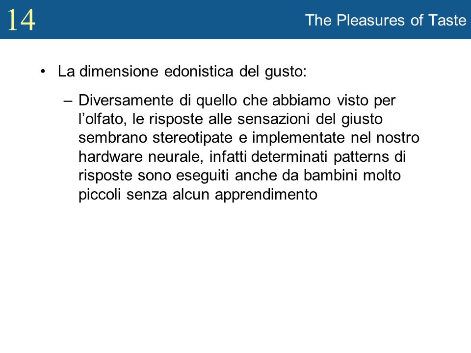 14 The Pleasures of Taste La dimensione edonistica del gusto: –Diversamente di quello che abbiamo visto per lolfato, le risposte alle sensazioni del g