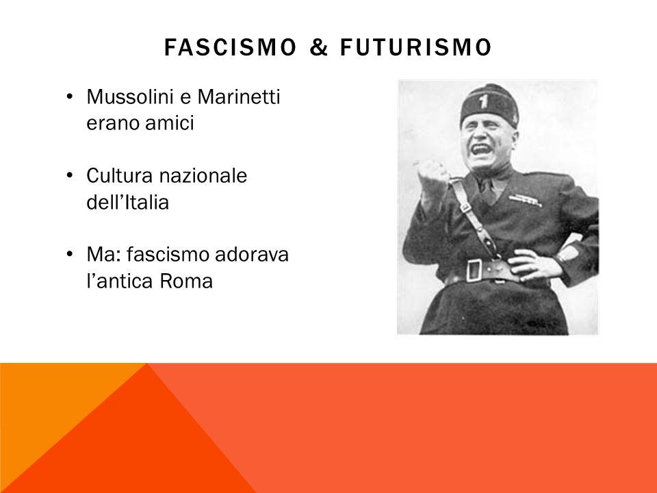 FASCISMO & FUTURISMO Mussolini e Marinetti erano amici Cultura nazionale dellItalia Ma: fascismo adorava lantica Roma