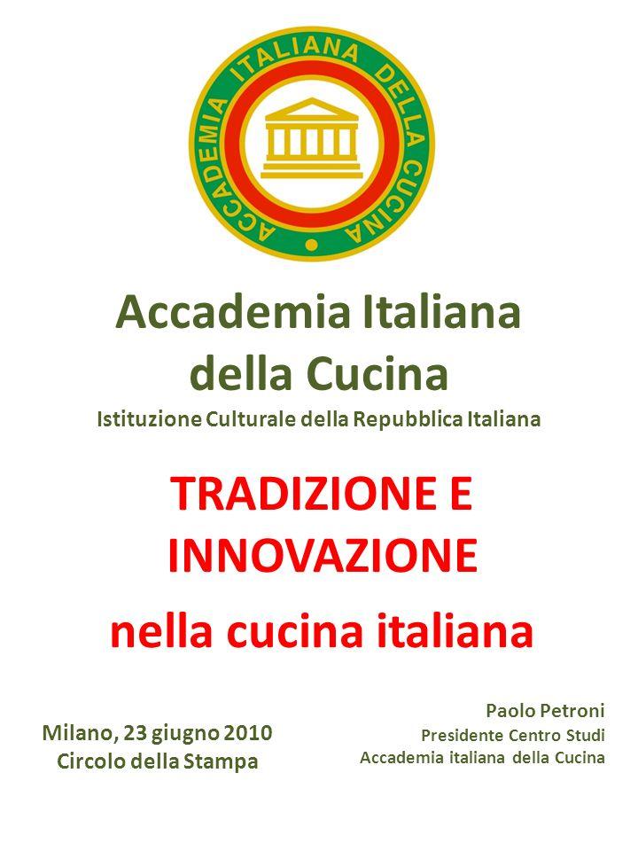 Accademia Italiana della Cucina Istituzione Culturale della Repubblica Italiana TRADIZIONE E INNOVAZIONE nella cucina italiana Milano, 23 giugno 2010