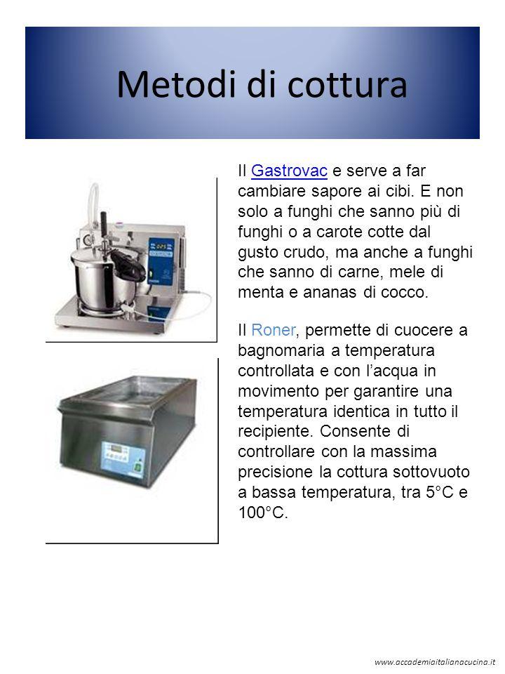Metodi di cottura www.accademiaitalianacucina.it Il Gastrovac e serve a far cambiare sapore ai cibi. E non solo a funghi che sanno più di funghi o a c