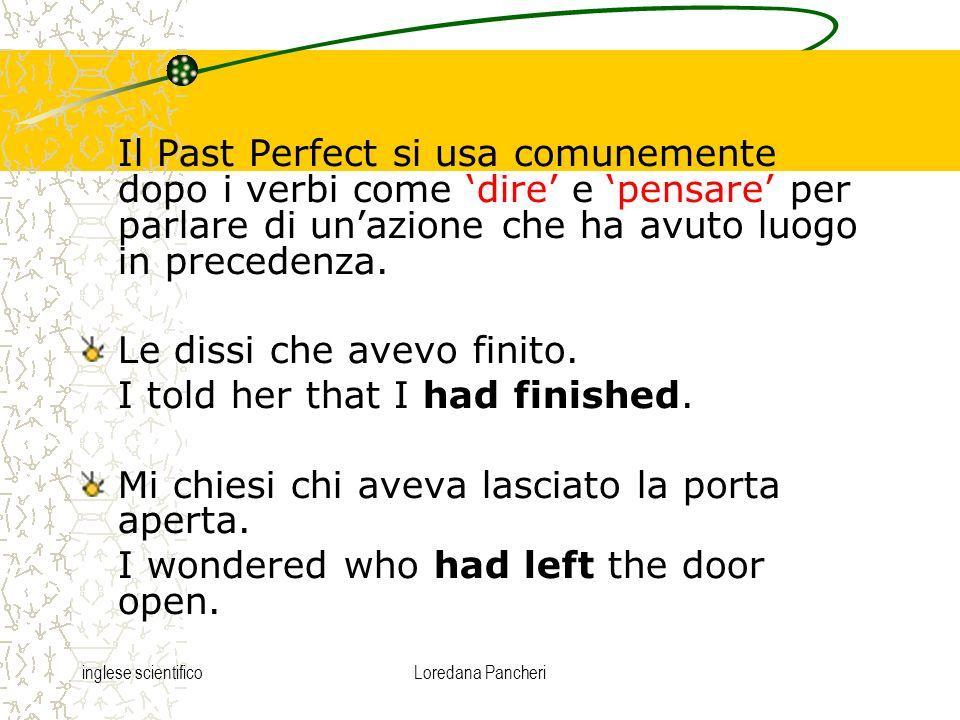 inglese scientificoLoredana Pancheri Il Past Perfect si usa comunemente dopo i verbi come dire e pensare per parlare di unazione che ha avuto luogo in