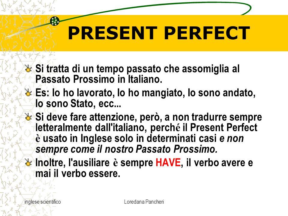 inglese scientificoLoredana Pancheri PRESENT PERFECT Si tratta di un tempo passato che assomiglia al Passato Prossimo in Italiano. Es: Io ho lavorato,