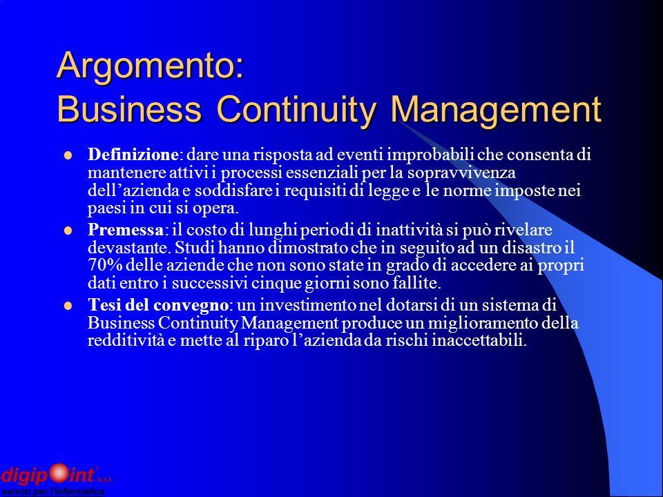 Argomento: Business Continuity Management Definizione: dare una risposta ad eventi improbabili che consenta di mantenere attivi i processi essenziali per la sopravvivenza dellazienda e soddisfare i requisiti di legge e le norme imposte nei paesi in cui si opera.