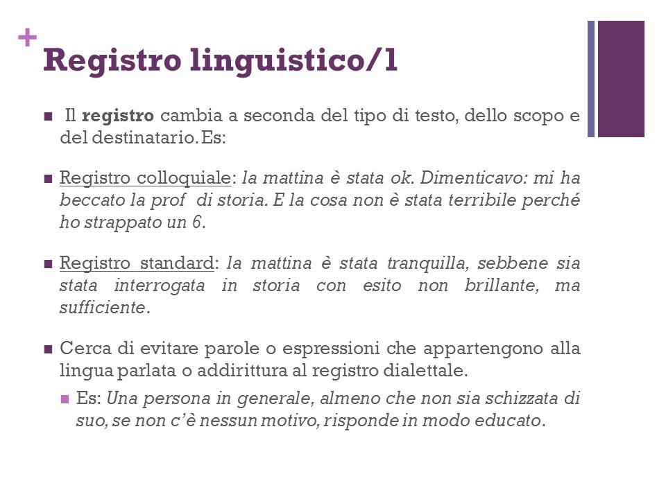 + Registro linguistico/1 Il registro cambia a seconda del tipo di testo, dello scopo e del destinatario. Es: Registro colloquiale: la mattina è stata