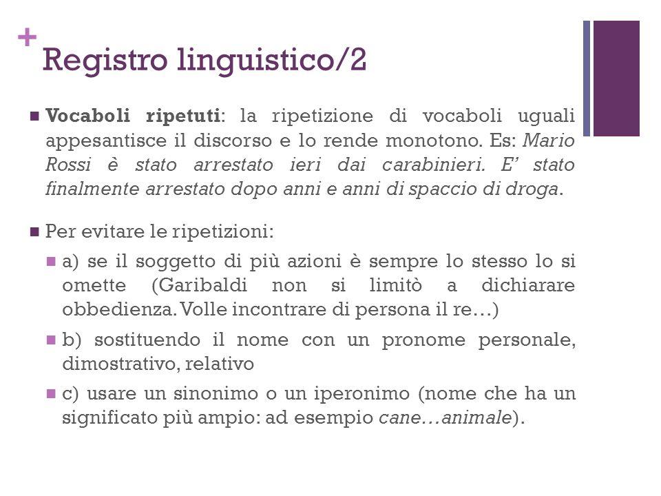 + Registro linguistico/2 Vocaboli ripetuti: la ripetizione di vocaboli uguali appesantisce il discorso e lo rende monotono. Es: Mario Rossi è stato ar