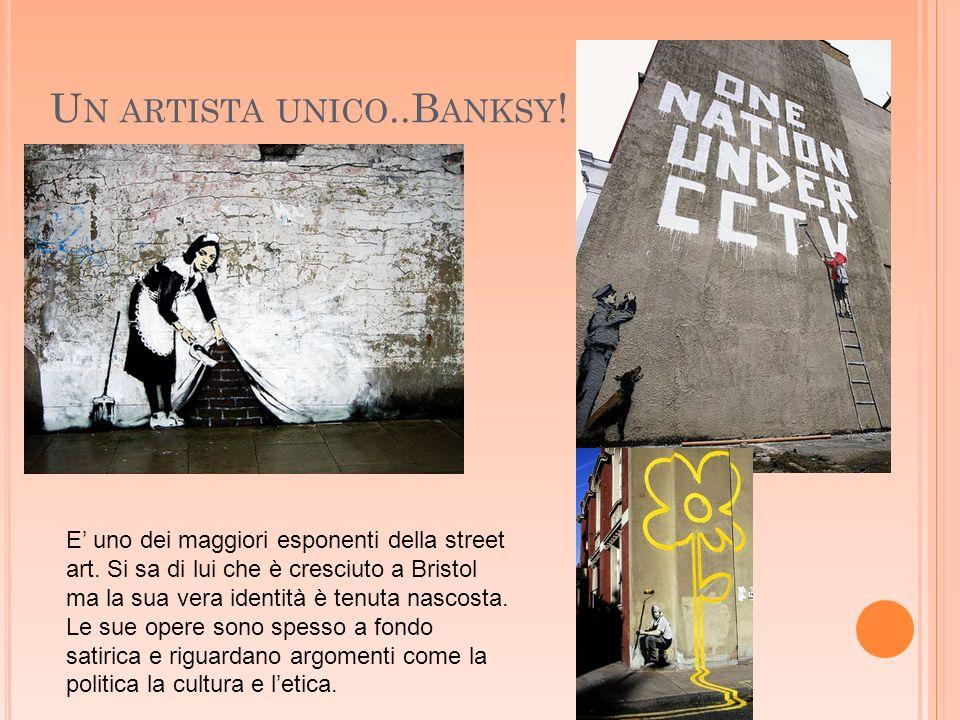 U N ARTISTA UNICO..B ANKSY !. E uno dei maggiori esponenti della street art. Si sa di lui che è cresciuto a Bristol ma la sua vera identità è tenuta n