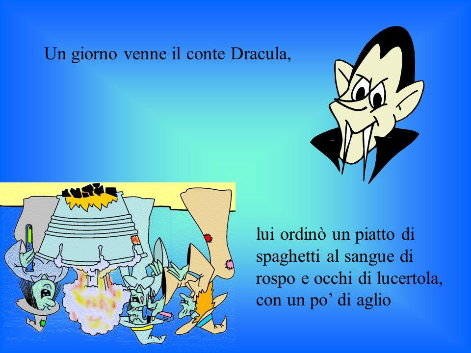 Un giorno venne il conte Dracula, lui ordinò un piatto di spaghetti al sangue di rospo e occhi di lucertola, con un po di aglio