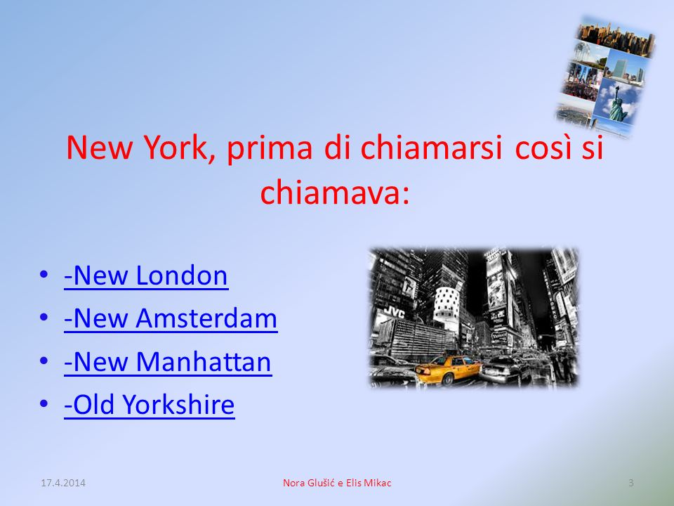 New York, prima di chiamarsi così si chiamava: -New London -New Amsterdam -New Manhattan -Old Yorkshire 17.4.20143Nora Glušić e Elis Mikac