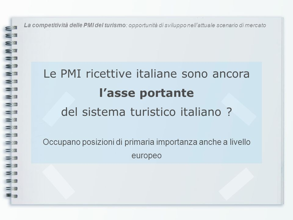 La competitività delle PMI del turismo: opportunità di sviluppo nellattuale scenario di mercato Le PMI ricettive italiane sono ancora lasse portante d
