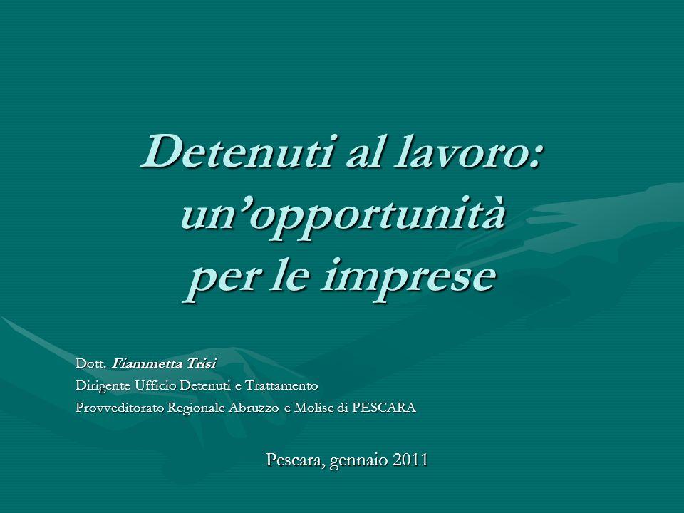 Detenuti al lavoro: unopportunità per le imprese Dott. Fiammetta Trisi Dirigente Ufficio Detenuti e Trattamento Provveditorato Regionale Abruzzo e Mol