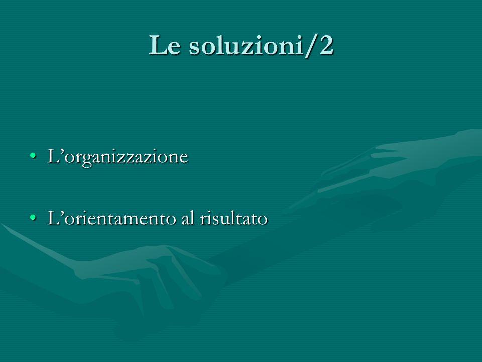Le soluzioni/2 LorganizzazioneLorganizzazione Lorientamento al risultatoLorientamento al risultato