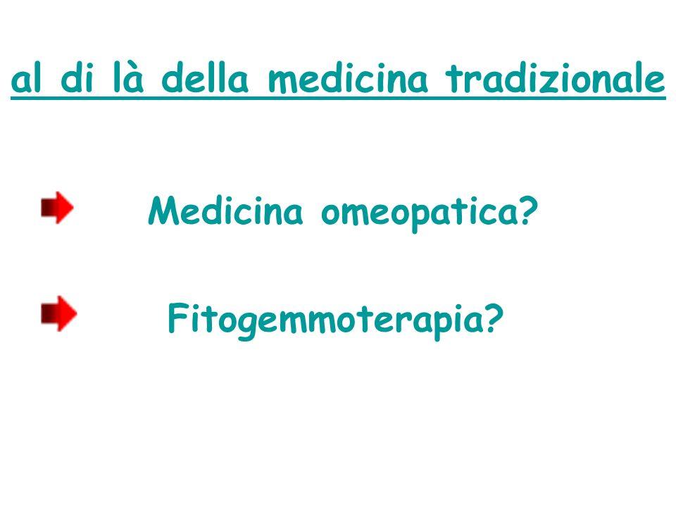 al di là della medicina tradizionale Medicina omeopatica? Fitogemmoterapia?