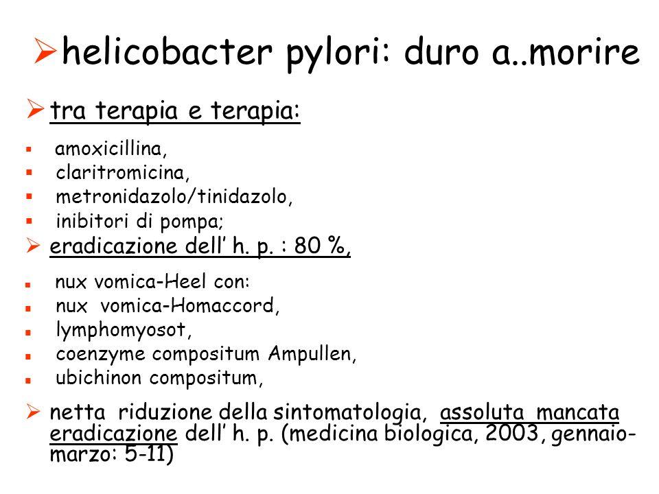 helicobacter pylori: duro a..morire tra terapia e terapia: amoxicillina, claritromicina, metronidazolo/tinidazolo, inibitori di pompa; eradicazione dell h.