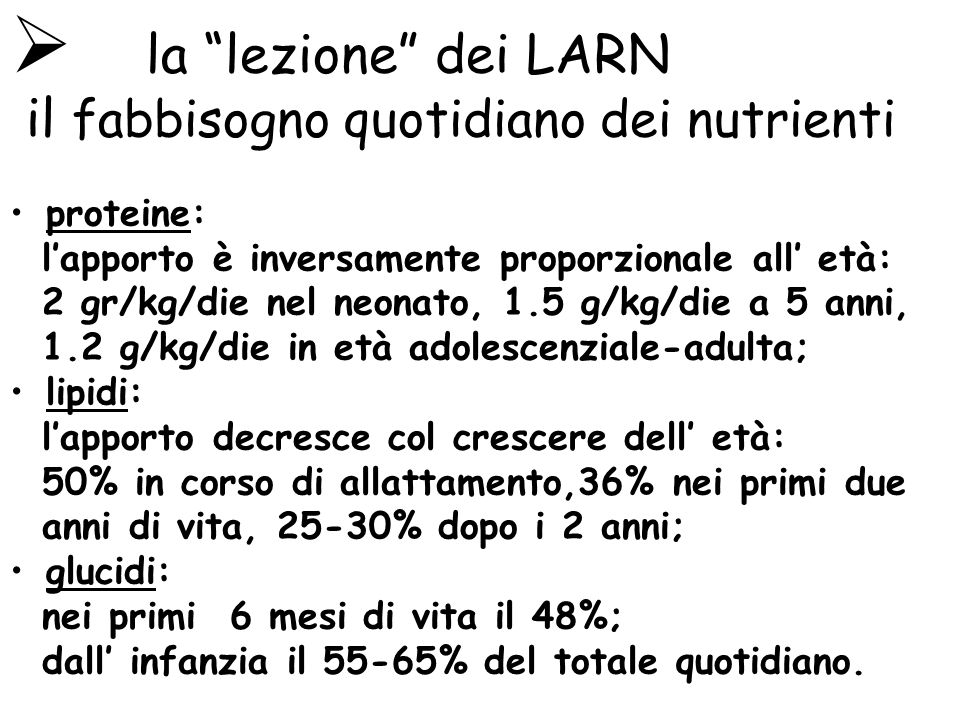 la lezione dei LARN il fabbisogno quotidiano dei nutrienti proteine: lapporto è inversamente proporzionale all età: 2 gr/kg/die nel neonato, 1.5 g/kg/die a 5 anni, 1.2 g/kg/die in età adolescenziale-adulta; lipidi: lapporto decresce col crescere dell età: 50% in corso di allattamento,36% nei primi due anni di vita, 25-30% dopo i 2 anni; glucidi: nei primi 6 mesi di vita il 48%; dall infanzia il 55-65% del totale quotidiano.