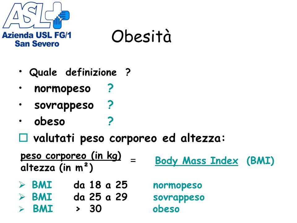Obesità Quale definizione ? normopeso? sovrappeso? obeso? valutati peso corporeo ed altezza: peso corporeo (in kg) altezza (in m²) = Body Mass Index (