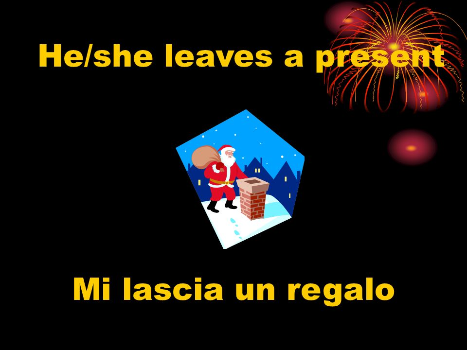 He/she leaves a present Mi lascia un regalo