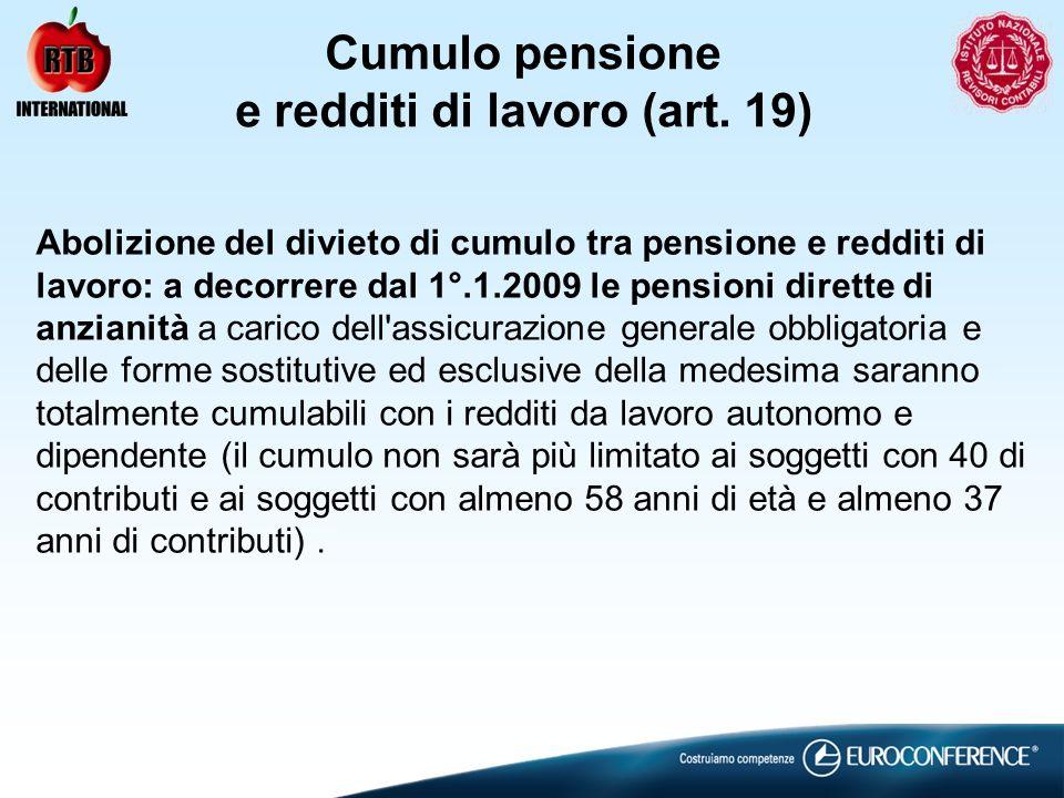 Cumulo pensione e redditi di lavoro (art. 19) Abolizione del divieto di cumulo tra pensione e redditi di lavoro: a decorrere dal 1°.1.2009 le pensioni