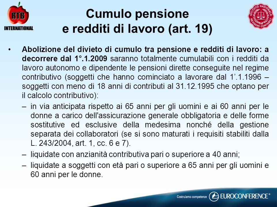 Cumulo pensione e redditi di lavoro (art. 19) Abolizione del divieto di cumulo tra pensione e redditi di lavoro: a decorrere dal 1°.1.2009 saranno tot