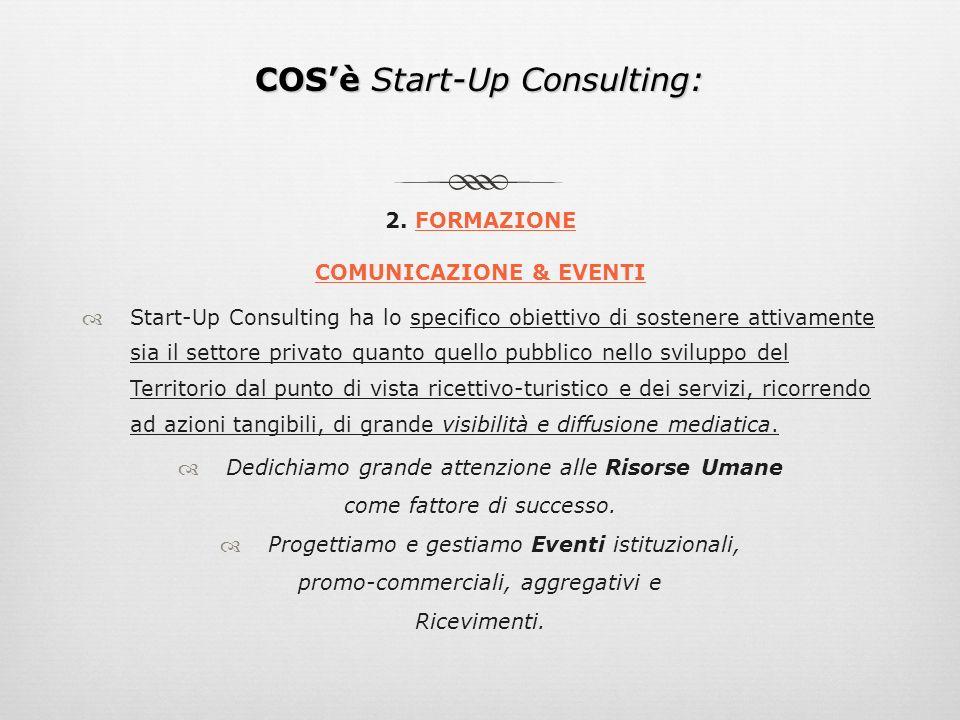 COSè Start-Up Consulting: 2. FORMAZIONE COMUNICAZIONE & EVENTI Start-Up Consulting ha lo specifico obiettivo di sostenere attivamente sia il settore p