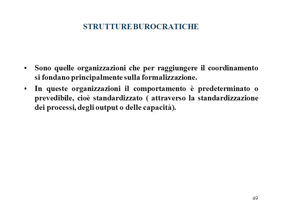 49 STRUTTURE BUROCRATICHE Sono quelle organizzazioni che per raggiungere il coordinamento si fondano principalmente sulla formalizzazione. In queste o