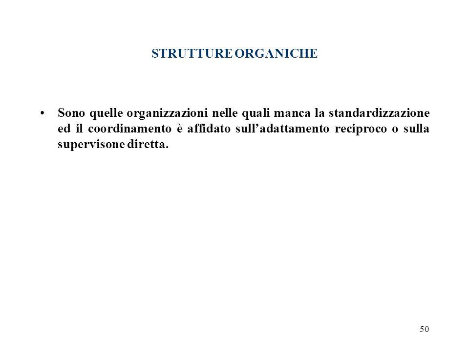 50 STRUTTURE ORGANICHE Sono quelle organizzazioni nelle quali manca la standardizzazione ed il coordinamento è affidato sulladattamento reciproco o su