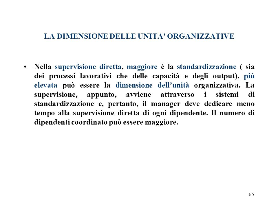 65 LA DIMENSIONE DELLE UNITA ORGANIZZATIVE Nella supervisione diretta, maggiore è la standardizzazione ( sia dei processi lavorativi che delle capacit