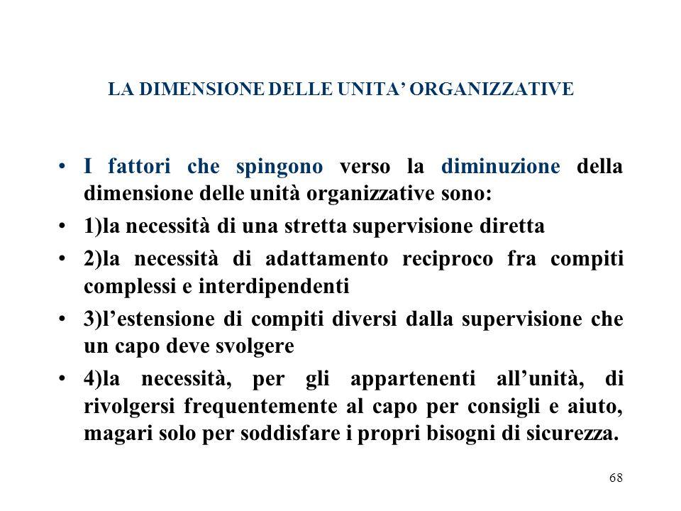 68 LA DIMENSIONE DELLE UNITA ORGANIZZATIVE I fattori che spingono verso la diminuzione della dimensione delle unità organizzative sono: 1)la necessità