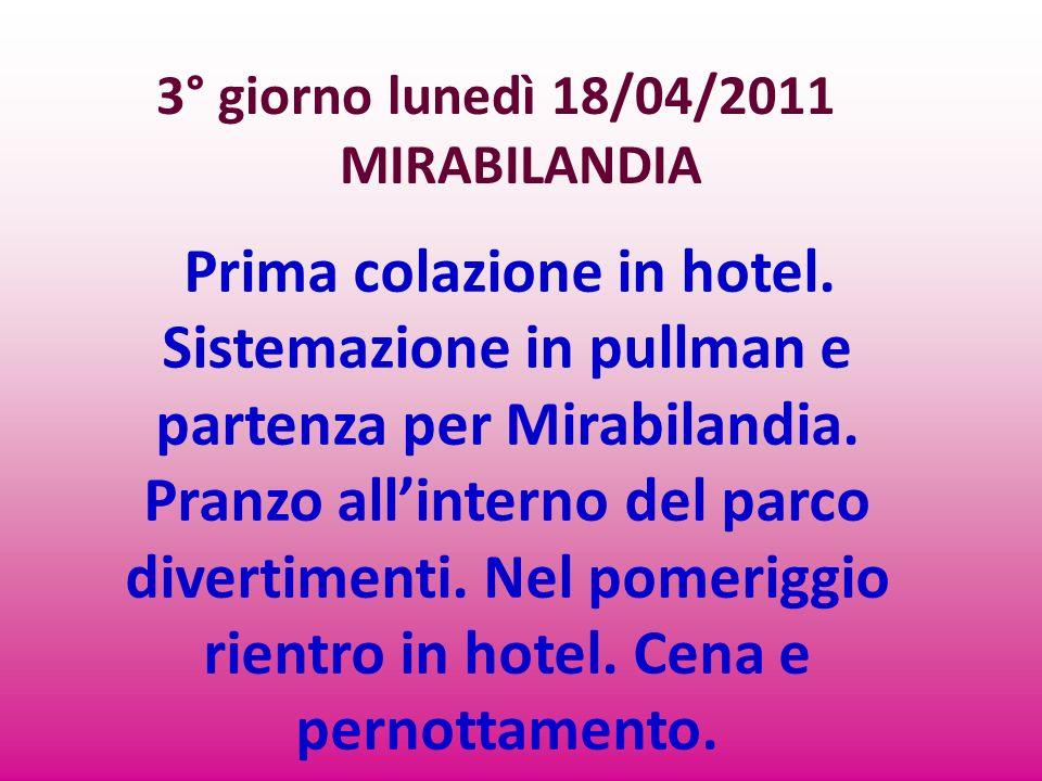 3° giorno lunedì 18/04/2011 MIRABILANDIA Prima colazione in hotel. Sistemazione in pullman e partenza per Mirabilandia. Pranzo allinterno del parco di