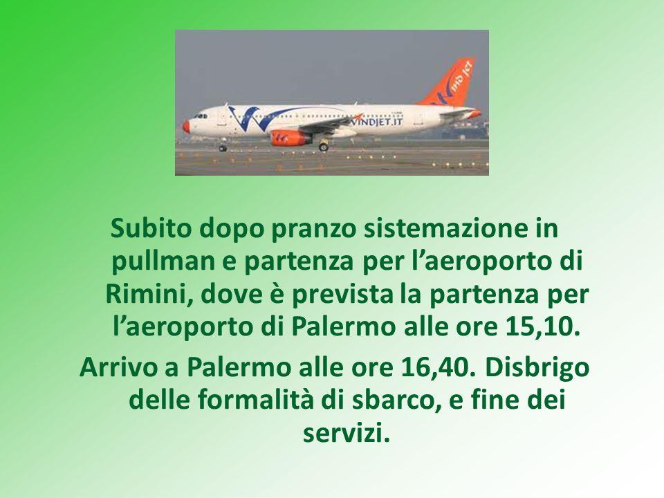 Subito dopo pranzo sistemazione in pullman e partenza per laeroporto di Rimini, dove è prevista la partenza per laeroporto di Palermo alle ore 15,10.