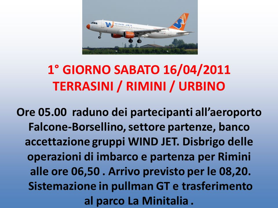 1° GIORNO SABATO 16/04/2011 TERRASINI / RIMINI / URBINO Ore 05.00 raduno dei partecipanti allaeroporto Falcone-Borsellino, settore partenze, banco accettazione gruppi WIND JET.