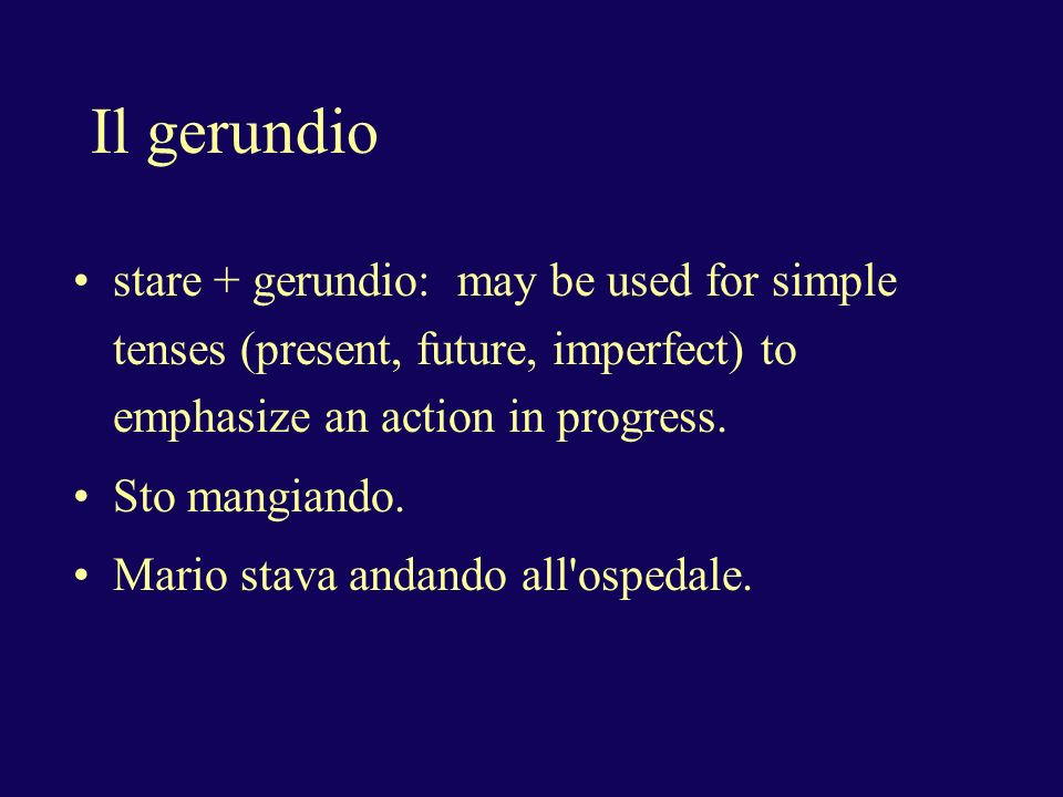 Il gerundio stare + gerundio: may be used for simple tenses (present, future, imperfect) to emphasize an action in progress.