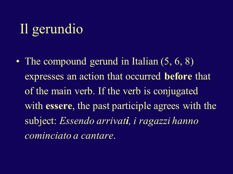 Il gerundio The compound gerund in Italian (5, 6, 8) expresses an action that occurred before that of the main verb.