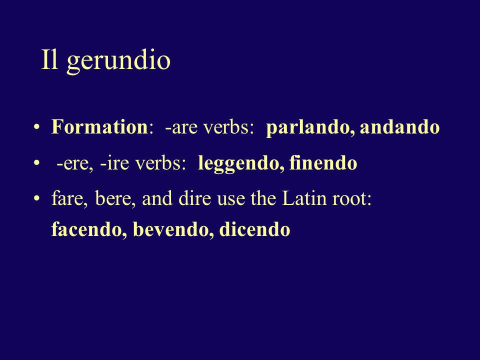 Il gerundio Formation: -are verbs: parlando, andando -ere, -ire verbs: leggendo, finendo fare, bere, and dire use the Latin root: facendo, bevendo, dicendo