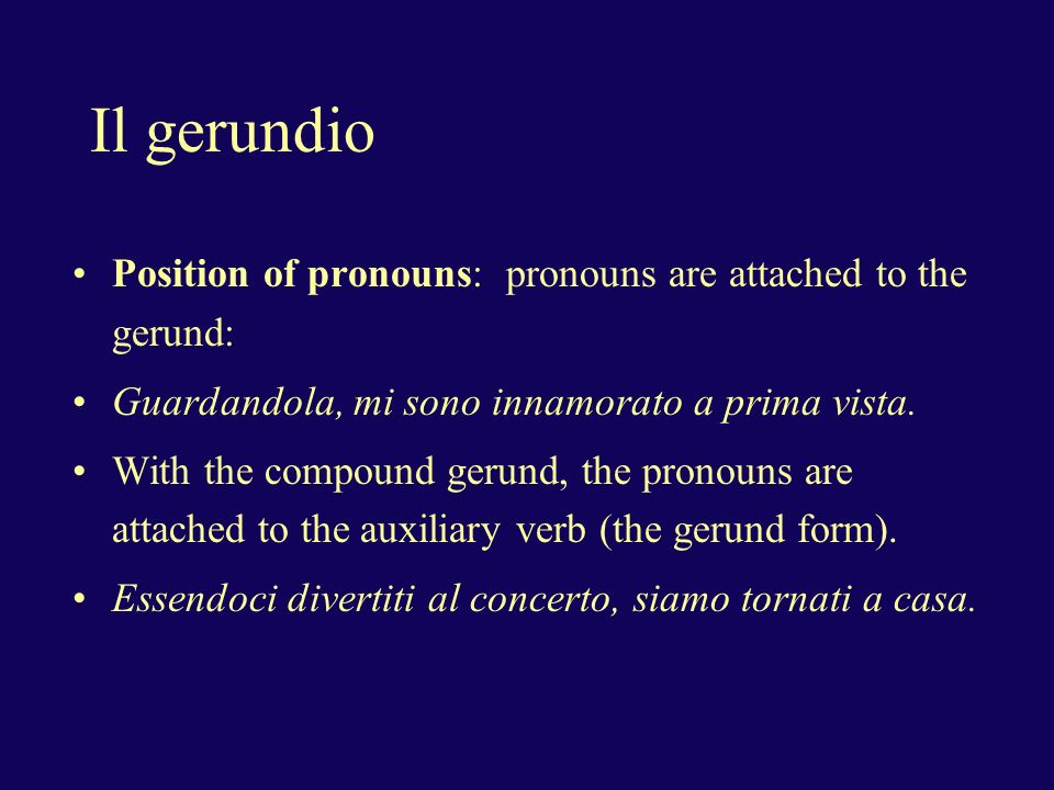 Il gerundio Position of pronouns: pronouns are attached to the gerund: Guardandola, mi sono innamorato a prima vista.
